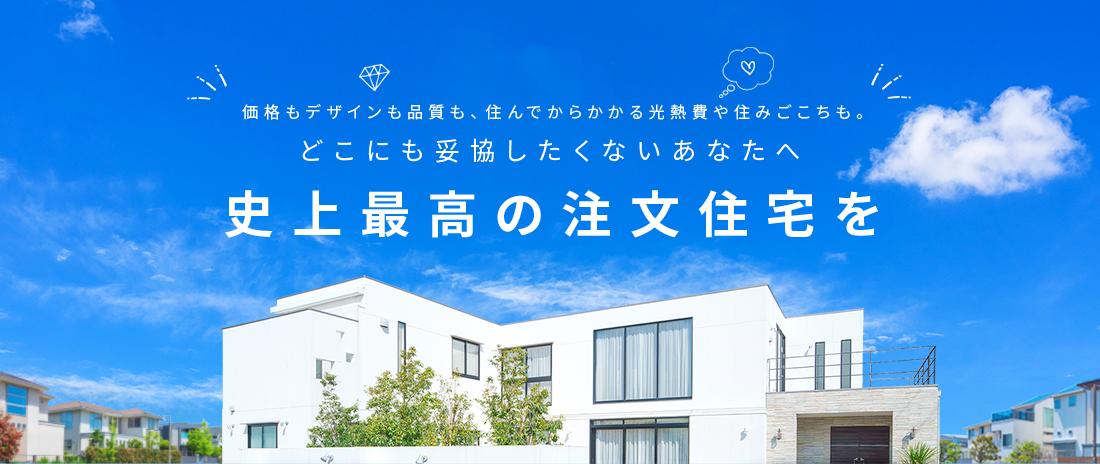 価格もデザインも品質も、住んでからかかる光熱費や住みごこちも。 どこにも妥協したくないあなたへ 史上最高の注文住宅を