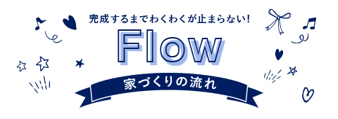 完成するまでわくわくが止まらない! Flow 家づくりの流れ